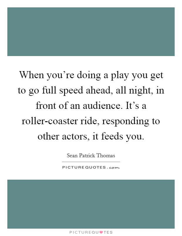 When you're doing a play you get to go full speed ahead, all night, in front of an audience. It's a roller-coaster ride, responding to other actors, it feeds you Picture Quote #1