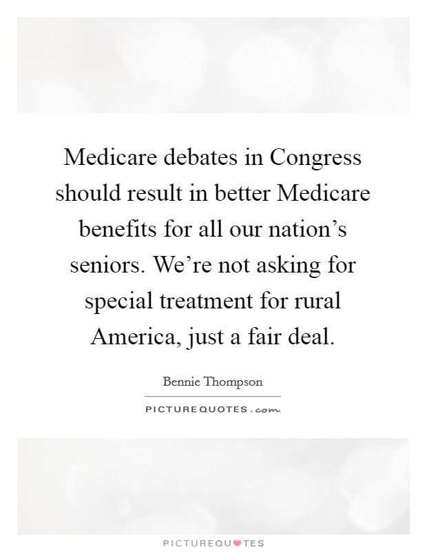 Medicare debates in Congress should result in better Medicare benefits for all our nation's seniors. We're not asking for special treatment for rural America, just a fair deal Picture Quote #1