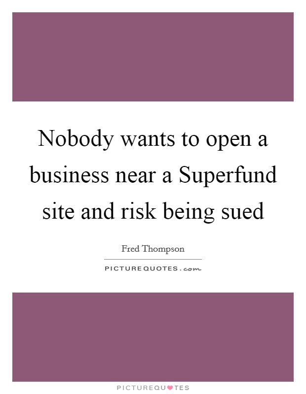 Nobody wants to open a business near a Superfund site and risk being sued Picture Quote #1