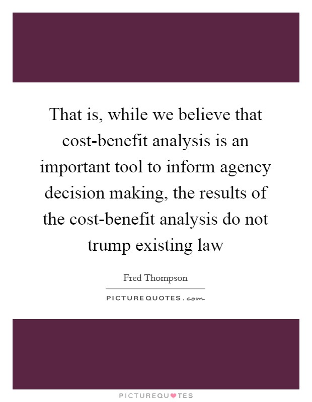 That is, while we believe that cost-benefit analysis is an important tool to inform agency decision making, the results of the cost-benefit analysis do not trump existing law Picture Quote #1