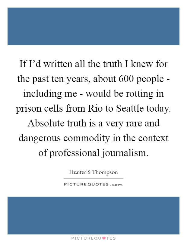If I'd written all the truth I knew for the past ten years, about 600 people - including me - would be rotting in prison cells from Rio to Seattle today. Absolute truth is a very rare and dangerous commodity in the context of professional journalism Picture Quote #1