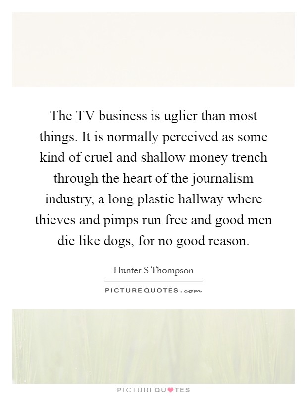 The TV business is uglier than most things. It is normally perceived as some kind of cruel and shallow money trench through the heart of the journalism industry, a long plastic hallway where thieves and pimps run free and good men die like dogs, for no good reason Picture Quote #1