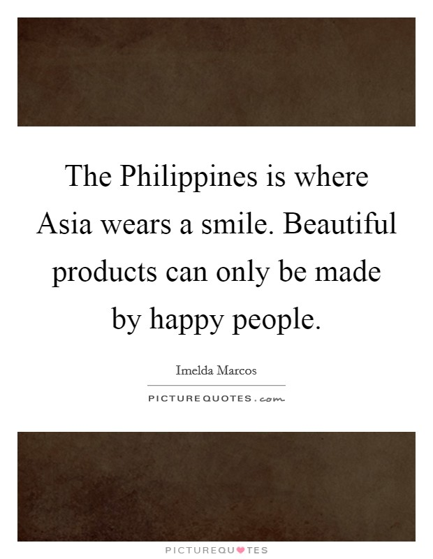The Philippines is where Asia wears a smile. Beautiful products can only be made by happy people Picture Quote #1