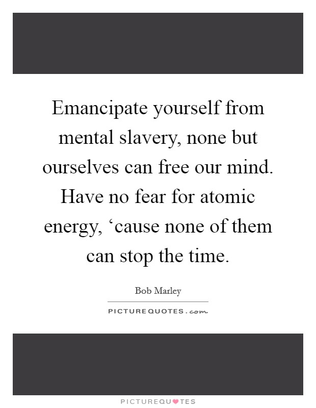 Emancipate yourself from mental slavery, none but ourselves can free our mind. Have no fear for atomic energy, 'cause none of them can stop the time Picture Quote #1