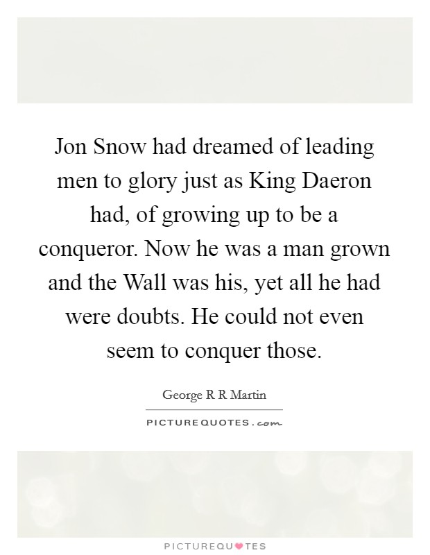 Jon Snow had dreamed of leading men to glory just as King Daeron had, of growing up to be a conqueror. Now he was a man grown and the Wall was his, yet all he had were doubts. He could not even seem to conquer those Picture Quote #1