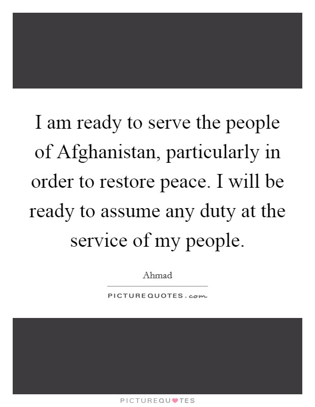 I am ready to serve the people of Afghanistan, particularly in order to restore peace. I will be ready to assume any duty at the service of my people Picture Quote #1