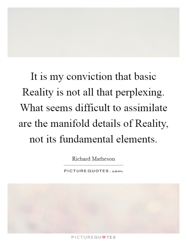 It is my conviction that basic Reality is not all that perplexing. What seems difficult to assimilate are the manifold details of Reality, not its fundamental elements Picture Quote #1