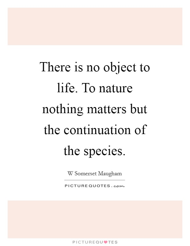 There is no object to life. To nature nothing matters but the continuation of the species Picture Quote #1