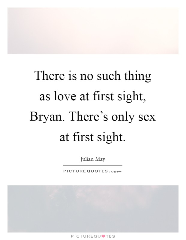 There is no such thing as love at first sight, Bryan. There's only sex at first sight Picture Quote #1