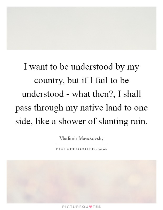 I want to be understood by my country, but if I fail to be understood - what then?, I shall pass through my native land to one side, like a shower of slanting rain Picture Quote #1