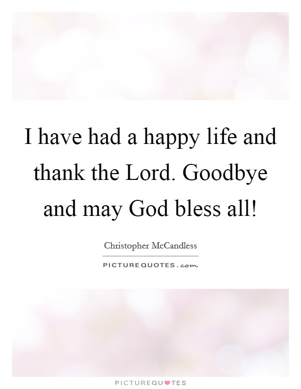I have had a happy life and thank the Lord. Goodbye and may God bless all! Picture Quote #1