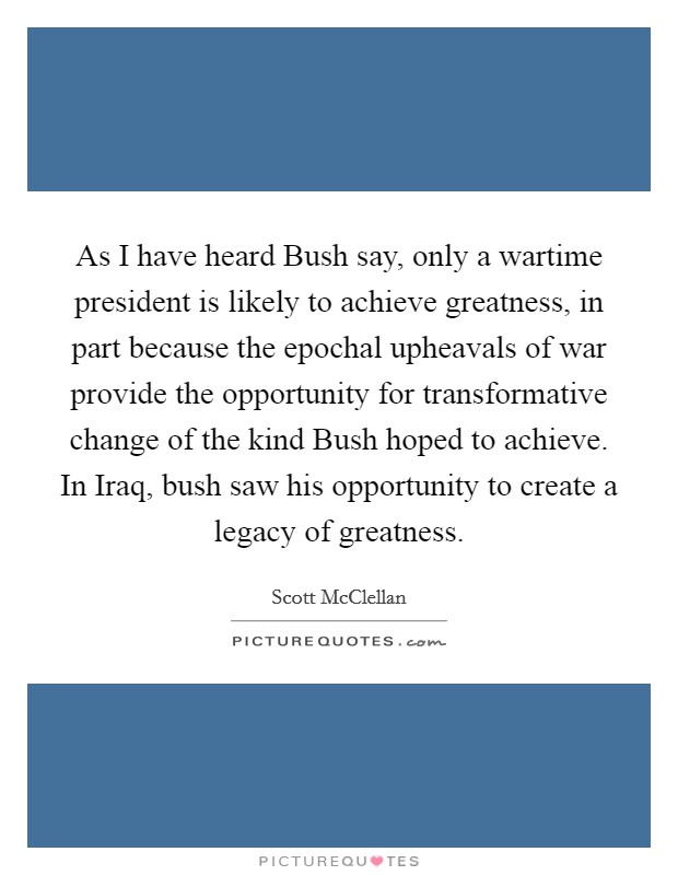 As I have heard Bush say, only a wartime president is likely to achieve greatness, in part because the epochal upheavals of war provide the opportunity for transformative change of the kind Bush hoped to achieve. In Iraq, bush saw his opportunity to create a legacy of greatness Picture Quote #1