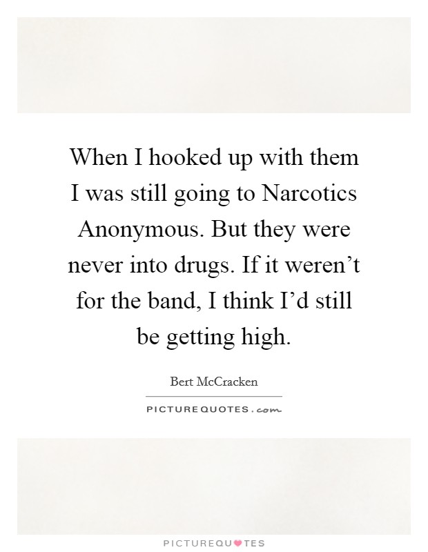 When I hooked up with them I was still going to Narcotics Anonymous. But they were never into drugs. If it weren't for the band, I think I'd still be getting high Picture Quote #1
