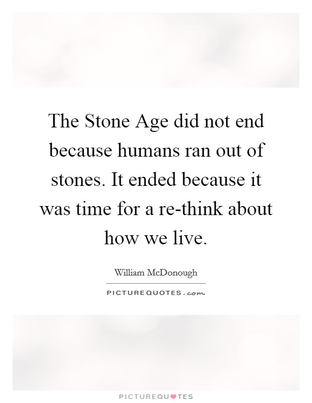 The Stone Age did not end because humans ran out of stones. It ended because it was time for a re-think about how we live Picture Quote #1