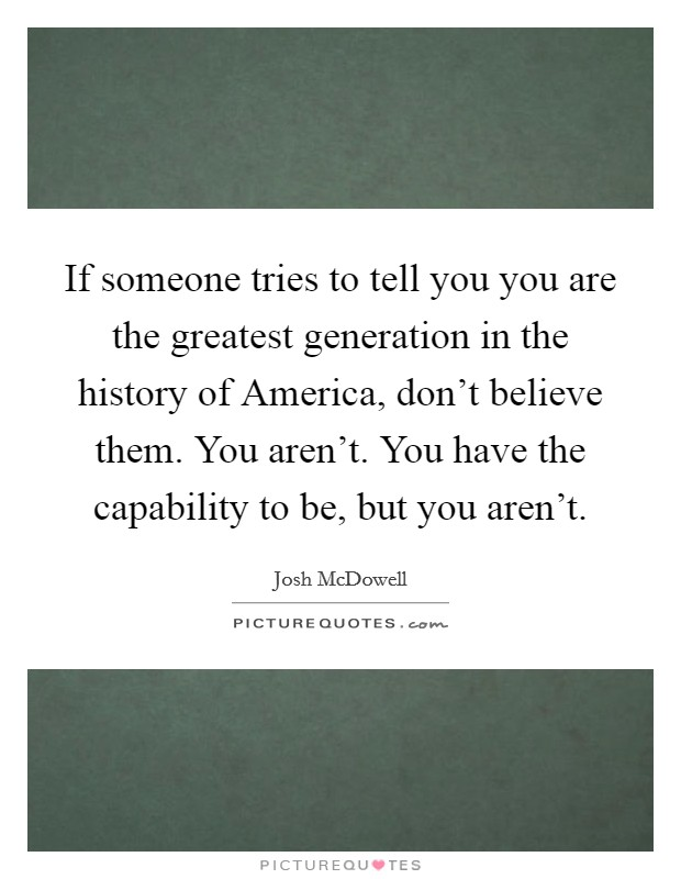 If someone tries to tell you you are the greatest generation in the history of America, don't believe them. You aren't. You have the capability to be, but you aren't Picture Quote #1
