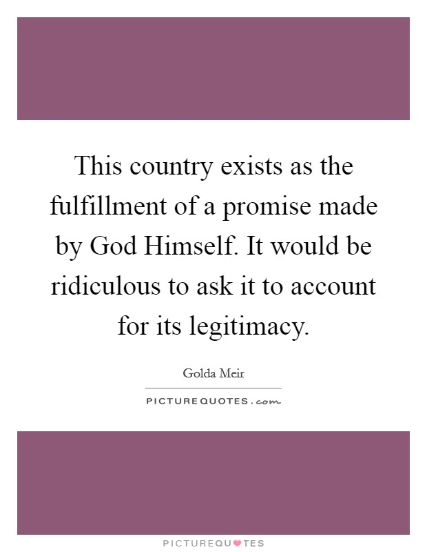 This country exists as the fulfillment of a promise made by God Himself. It would be ridiculous to ask it to account for its legitimacy Picture Quote #1