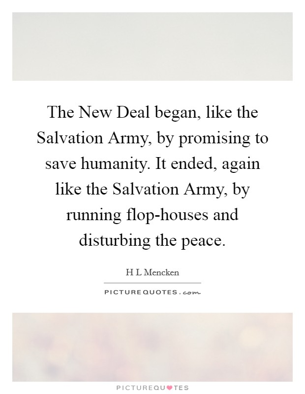 The New Deal began, like the Salvation Army, by promising to save humanity. It ended, again like the Salvation Army, by running flop-houses and disturbing the peace Picture Quote #1