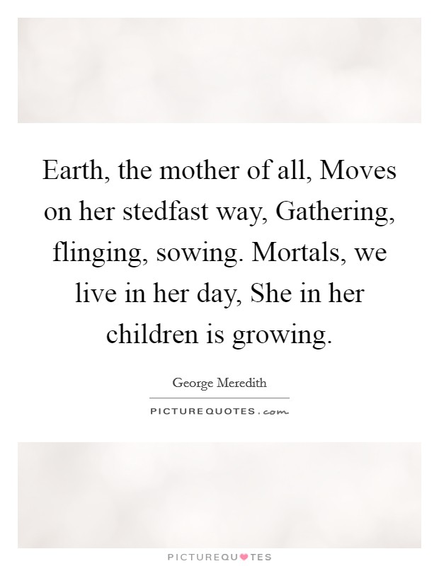 Earth, the mother of all, Moves on her stedfast way, Gathering, flinging, sowing. Mortals, we live in her day, She in her children is growing Picture Quote #1