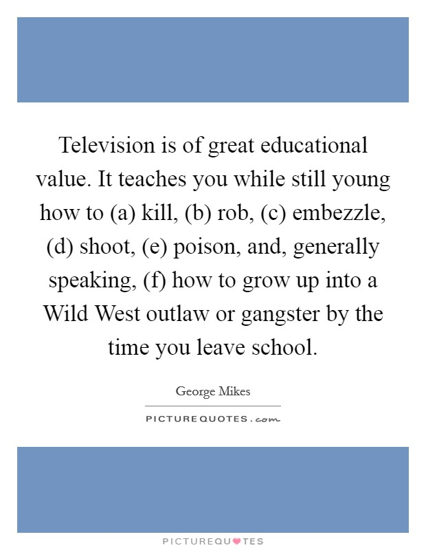 Television is of great educational value. It teaches you while still young how to (a) kill, (b) rob, (c) embezzle, (d) shoot, (e) poison, and, generally speaking, (f) how to grow up into a Wild West outlaw or gangster by the time you leave school Picture Quote #1