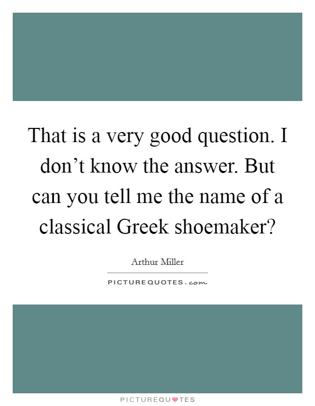 That is a very good question. I don't know the answer. But can you tell me the name of a classical Greek shoemaker? Picture Quote #1