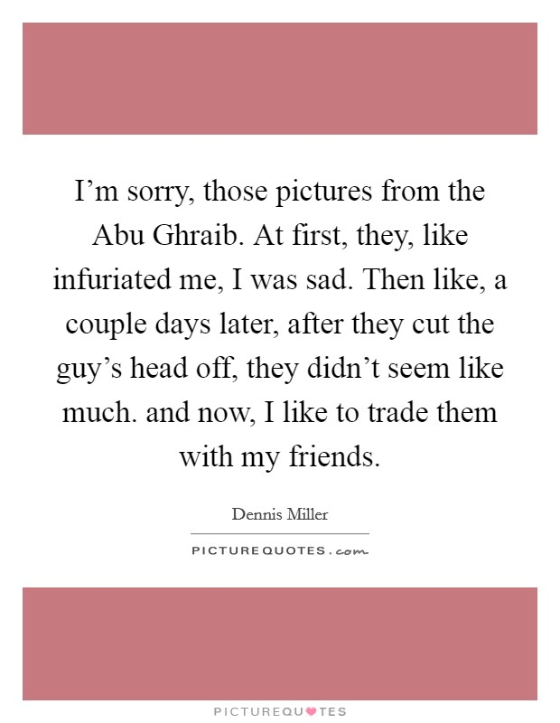I'm sorry, those pictures from the Abu Ghraib. At first, they, like infuriated me, I was sad. Then like, a couple days later, after they cut the guy's head off, they didn't seem like much. and now, I like to trade them with my friends Picture Quote #1