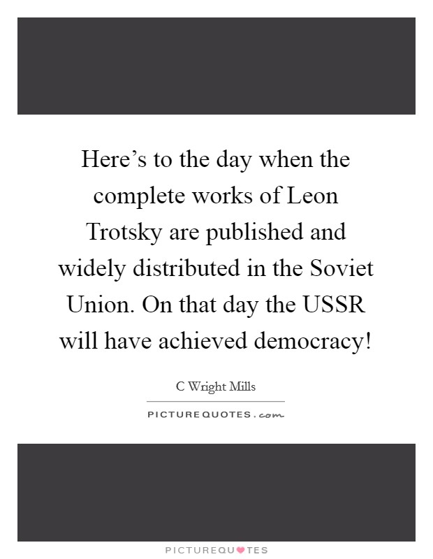 Here's to the day when the complete works of Leon Trotsky are published and widely distributed in the Soviet Union. On that day the USSR will have achieved democracy! Picture Quote #1