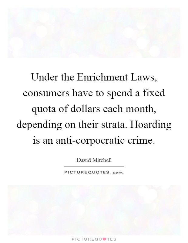 Under the Enrichment Laws, consumers have to spend a fixed quota of dollars each month, depending on their strata. Hoarding is an anti-corpocratic crime Picture Quote #1