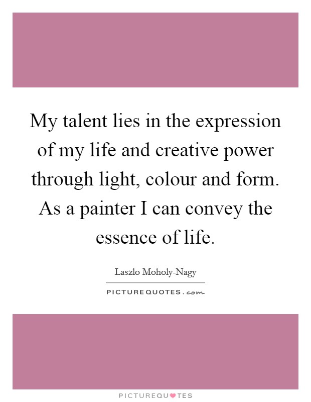 My talent lies in the expression of my life and creative power through light, colour and form. As a painter I can convey the essence of life Picture Quote #1