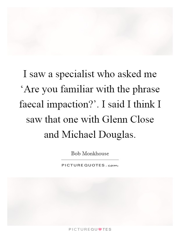 I saw a specialist who asked me 'Are you familiar with the phrase faecal impaction?'. I said I think I saw that one with Glenn Close and Michael Douglas Picture Quote #1