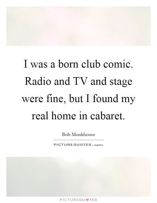 I was a born club comic. Radio and TV and stage were fine, but I found my real home in cabaret Picture Quote #1