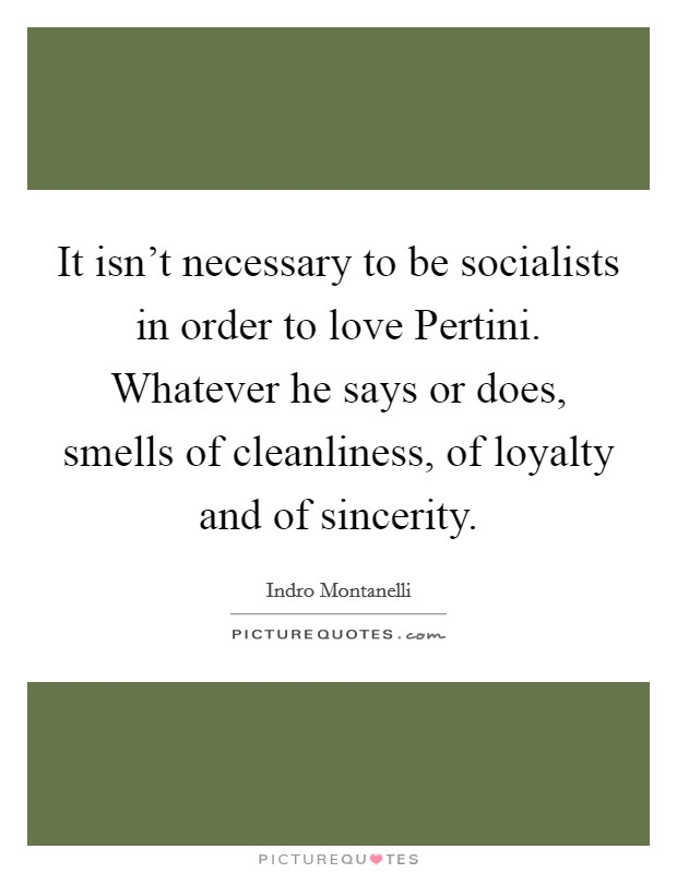It isn't necessary to be socialists in order to love Pertini. Whatever he says or does, smells of cleanliness, of loyalty and of sincerity Picture Quote #1