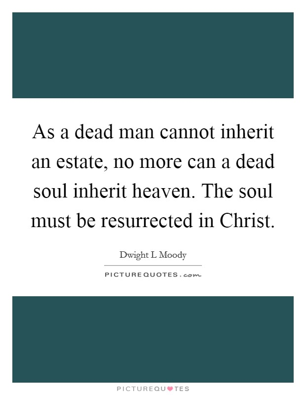 As a dead man cannot inherit an estate, no more can a dead soul inherit heaven. The soul must be resurrected in Christ Picture Quote #1