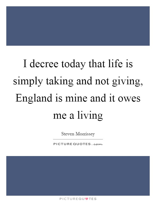 I decree today that life is simply taking and not giving, England is mine and it owes me a living Picture Quote #1