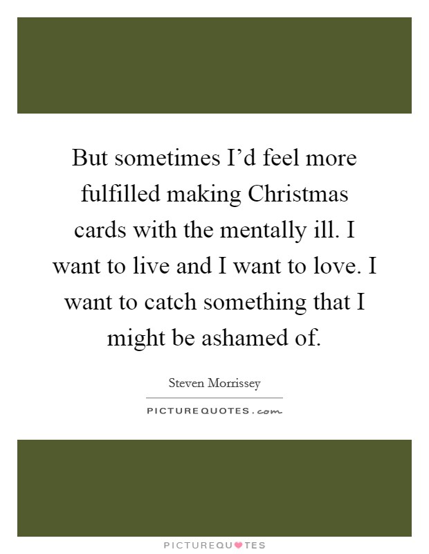 But sometimes I'd feel more fulfilled making Christmas cards with the mentally ill. I want to live and I want to love. I want to catch something that I might be ashamed of Picture Quote #1