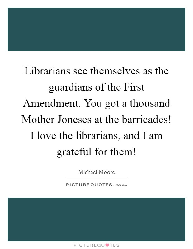 Librarians see themselves as the guardians of the First Amendment. You got a thousand Mother Joneses at the barricades! I love the librarians, and I am grateful for them! Picture Quote #1