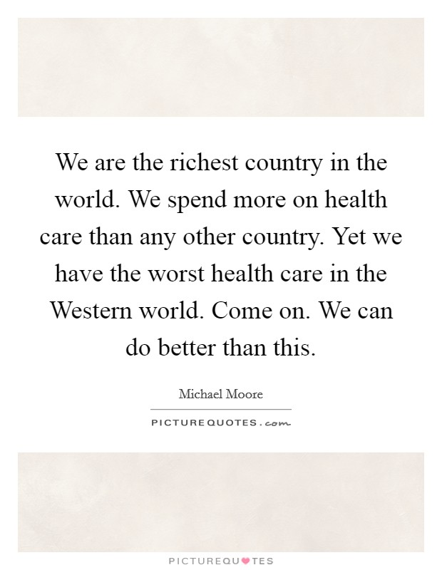 We are the richest country in the world. We spend more on health care than any other country. Yet we have the worst health care in the Western world. Come on. We can do better than this Picture Quote #1