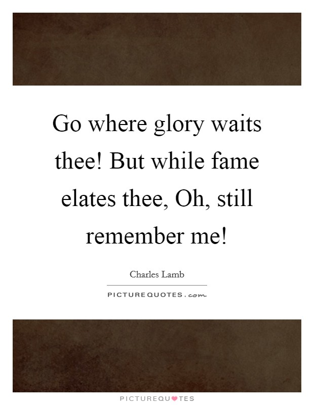 Go where glory waits thee! But while fame elates thee, Oh, still remember me! Picture Quote #1