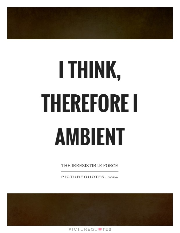 I Think, Therefore I Ambient Picture Quote #1