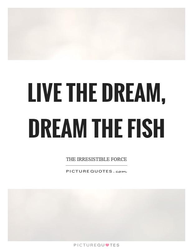 Live the Dream, Dream the Fish Picture Quote #1