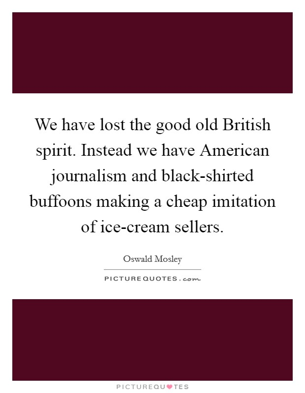 We have lost the good old British spirit. Instead we have American journalism and black-shirted buffoons making a cheap imitation of ice-cream sellers Picture Quote #1