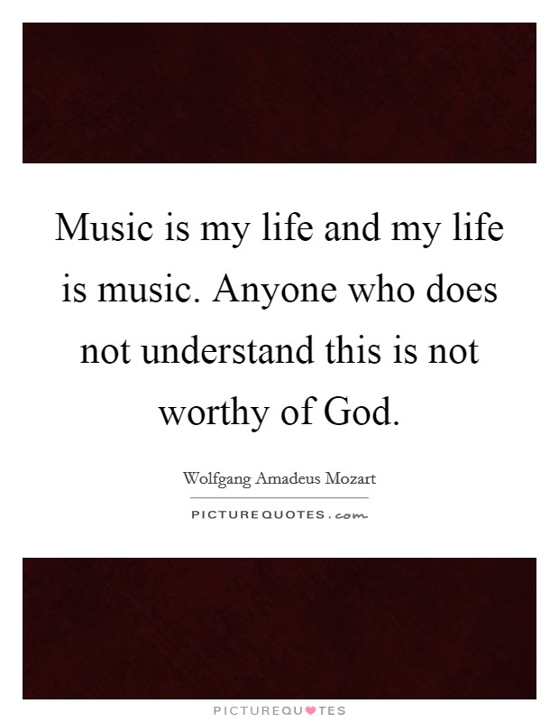 Music is my life and my life is music. Anyone who does not understand this is not worthy of God Picture Quote #1