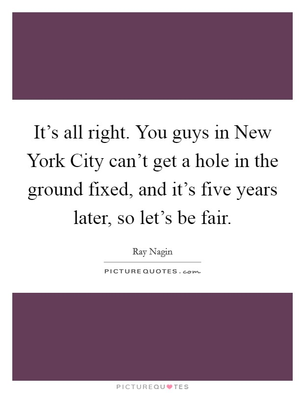 It's all right. You guys in New York City can't get a hole in the ground fixed, and it's five years later, so let's be fair Picture Quote #1