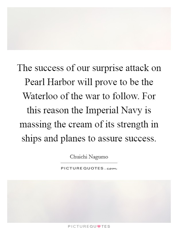 The success of our surprise attack on Pearl Harbor will prove to be the Waterloo of the war to follow. For this reason the Imperial Navy is massing the cream of its strength in ships and planes to assure success Picture Quote #1