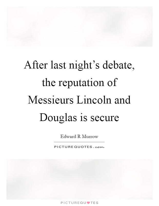 After last night's debate, the reputation of Messieurs Lincoln and Douglas is secure Picture Quote #1