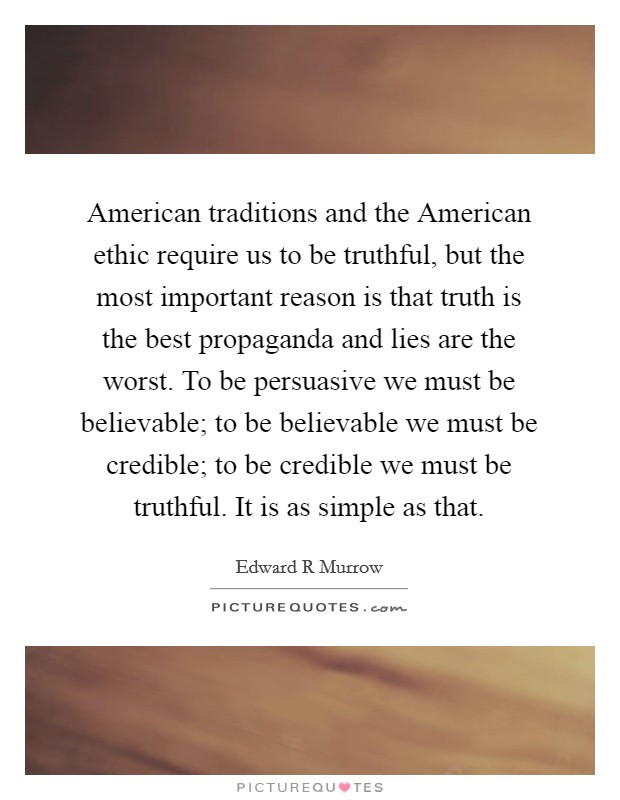 American traditions and the American ethic require us to be truthful, but the most important reason is that truth is the best propaganda and lies are the worst. To be persuasive we must be believable; to be believable we must be credible; to be credible we must be truthful. It is as simple as that Picture Quote #1