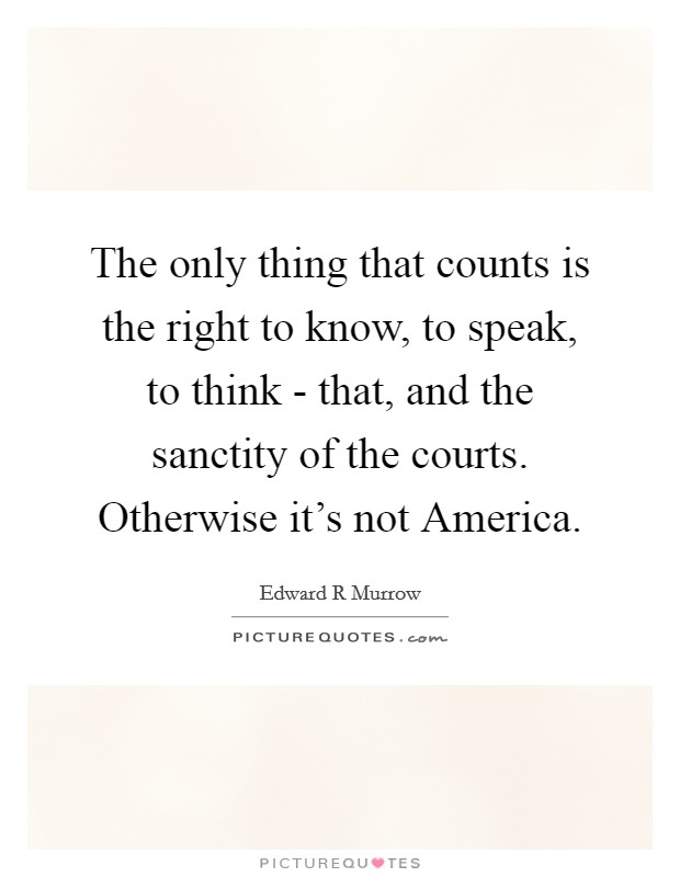 The only thing that counts is the right to know, to speak, to think - that, and the sanctity of the courts. Otherwise it's not America Picture Quote #1