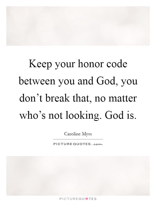 Keep your honor code between you and God, you don't break that, no matter who's not looking. God is Picture Quote #1