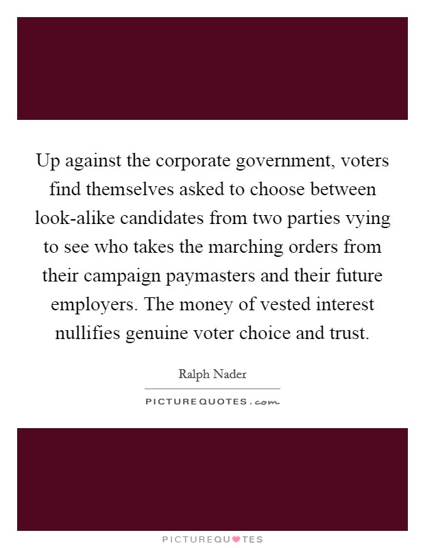 Up against the corporate government, voters find themselves asked to choose between look-alike candidates from two parties vying to see who takes the marching orders from their campaign paymasters and their future employers. The money of vested interest nullifies genuine voter choice and trust Picture Quote #1
