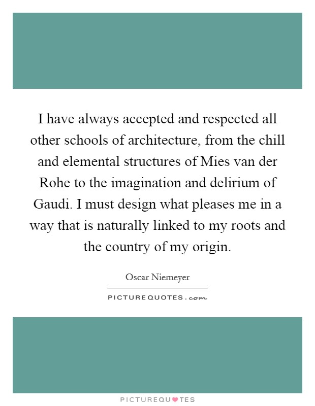 I have always accepted and respected all other schools of architecture, from the chill and elemental structures of Mies van der Rohe to the imagination and delirium of Gaudi. I must design what pleases me in a way that is naturally linked to my roots and the country of my origin Picture Quote #1