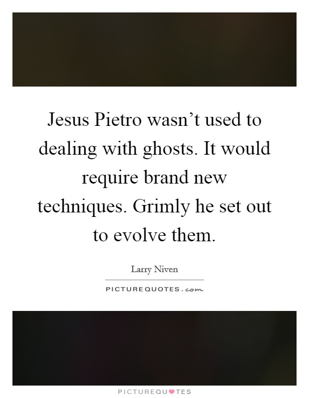 Jesus Pietro wasn't used to dealing with ghosts. It would require brand new techniques. Grimly he set out to evolve them Picture Quote #1